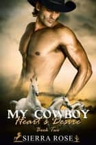My Cowboy: Heart's Desire - A Cowboy to Love, #2 ebook by Sierra Rose