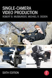 Single-Camera Video Production ebook by Robert B. Musburger, PhD,Michael R Ogden