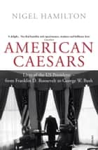 American Caesars - Lives of the US Presidents, from Franklin D. Roosevelt to George W. Bush ebook by Nigel Hamilton