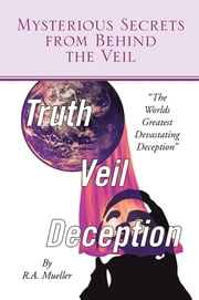 Mysterious Secrets from Behind the Veil - The Worlds Greatest Devastating Deception ebook by R.A. Mueller