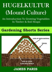 Raised Bed Vegetable Gardening With HUGELKULTUR: An Introduction To Growing Vegetables In Timber And Soil Heaps ebook by James Paris