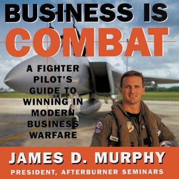 Business Is Combat - A Fighter Pilot's Guide to Winning in Modern Business Warfare audiobook by James D. Murphy