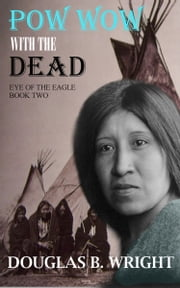Pow Wow with the Dead: Eye of the Eagle - Book Two ebook by Douglas B. Wright