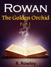 Rowan - The Golden Orchid Part 1 (Fantasy Paranormal Romance Witches) (The Rowan Series) ebook by Richard Rowley