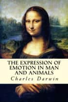 The Expression of Emotion in Man and Animals ebook by Charles Darwin