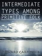 Intermediate Types Among Primitive Folk ebook by Edward Carpenter
