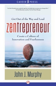 Zentrepreneur - Get Out of the Way and Lead, Create a Culture of Innovation and Fearlessness ebook by John J. Murphy