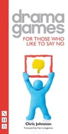 Drama Games for Those Who Like to Say No (NHB Drama Games) ebook by Chris Johnston