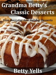 Grandma Betty's Classic Desserts: Easy Everyday And Holiday Desserts ebook by Betty Yells