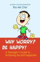 Why Worry? Be Happy ebook by Teo Aik Cher