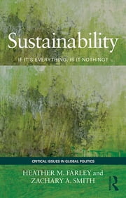 Sustainability - If It's Everything, Is It Nothing? ebook by Heather M. Farley,Zachary A. Smith