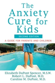 The Anxiety Cure for Kids - A Guide for Parents and Children (Second Edition) ebook by Elizabeth DuPont Spencer,Robert L. DuPont,Caroline M. DuPont