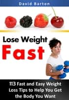 Lose Weight Fast:113 Fast and Easy Weight Loss Tips to Help You Get the Body You Want Fast ebook by David Barton