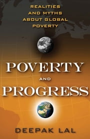 Poverty and Progress - Realities and Myths about Global Poverty ebook by Deepak Lal