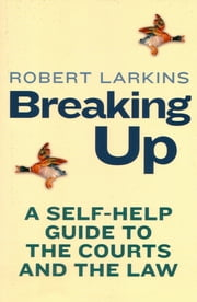 Breaking Up - A Self-Help Guide to the Courts and the Law ebook by Robert Larkins