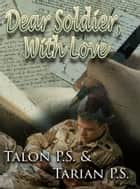 Dear Soldier, With Love eBook by Talon P.S., Tarian P.S.