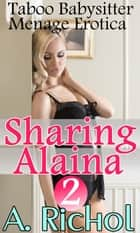 Sharing Alaina 2: Taboo Babysitter Menage Erotica - Sharing Alaina, #2 ebook by Amanda Richol