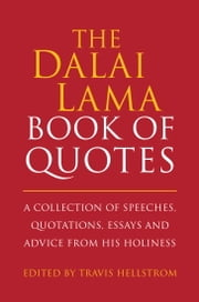 The Dalai Lama Book of Quotes - A Collection of Speeches, Quotations, Essays and Advice from His Holiness ebook by Travis Hellstrom