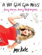 A Hot Glue Gun Mess - Funny Stories and Pretty Projects ebook by Mr. Kate