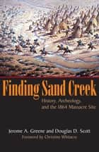 Finding Sand Creek - History, Archeology, and the 1864 Massacre Site ebook by Jerome A. Greene, Douglas D. Scott, Christine Whitacre