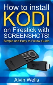 How to Install Kodi on Firestick With Screenshots! Easy to Follow Beginners Guide to Kodi on Firestick : (Tips, Tricks, Shorcuts for All Users Included) Latest Edition - With Screenshots! ebook by Alvin Wells