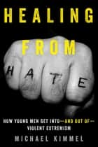 Healing from Hate - How Young Men Get Into—and Out of—Violent Extremism eBook by Michael Kimmel