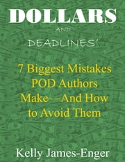 Dollars and Deadlines' 7 Biggest Mistakes POD Authors Make: and How to Avoid Them ebook by Kelly James-Enger