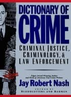 Dictionary of Crime - Criminal Justice, Criminology, and Law Enforcement eBook by Jay Robert Nash