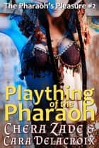 Plaything of the Pharaoh - The Pharaoh's Pleasure ebook by Chera Zade, Cara Delacroix