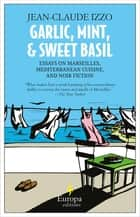 Garlic, Mint, & Sweet Basil - Essays on Marseilles, Mediterranean Cuisine, and Noir Fiction ebook by Jean-Claude Izzo, Howard Curtis