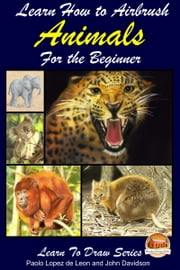 Learn How to Airbrush Animals For the Beginner ebook by Paolo Lopez de Leon,John Davidson