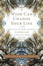 A Wish Can Change Your Life - How to Use the Ancient Wisdom of Kabbalah to Make Your Dreams Come True ebook by Gahl Sasson, Steve Weinstein