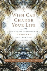 A Wish Can Change Your Life - How to Use the Ancient Wisdom of Kabbalah to Make Your Dreams Come True ebook by Gahl Sasson,Steve Weinstein