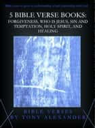 5 Bible Verse Books: Forgiveness, Who is Jesus, Sin and Temptation, Holy Spirit, and Healing ebook by Tony Alexander