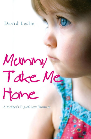 Mummy, Take Me Home - A Mother's Tug-of-Love Torment eBook by David Leslie