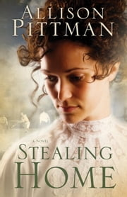 Stealing Home - A Novel ebook by Allison K. Pittman