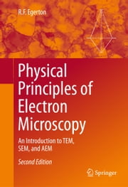 Physical Principles of Electron Microscopy - An Introduction to TEM, SEM, and AEM ebook by R.F. Egerton