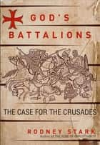 God's Battalions - The Case for the Crusades ebook by