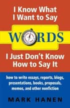 Words - I Know What I Want To Say - I Just Don't Know How To Say It: How To Write Essays, Reports, Blogs, Presentations, Books, Proposals, Memos, And Other Nonfiction ebook by Mark Hanen