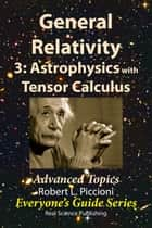 General Relativity 3: Astrophysics with Tensor Calculus - Advanced Topics ebook by Robert Piccioni