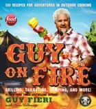 Guy on Fire - 130 Recipes for Adventures in Outdoor Cooking ebook by Guy Fieri