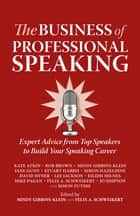 The Business of Professional Speaking - Expert Advice From Top Speakers To Build Your Speaking Career ebook by Kate Atkin, Rob Brown, Mindy Gibbins-Klein,...