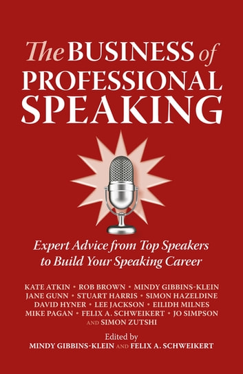 The Business of Professional Speaking - Expert Advice From Top Speakers To Build Your Speaking Career ebook by Kate Atkin,Rob Brown,Mindy Gibbins-Klein,Jane Gunn,Stuart Harris,Simon Hazeldine,David Hyner,Lee Jackson,Eilidh Milnes,Mike Pagan,Felix A. Schweikert,Jo Simpson,Simon Zutshi