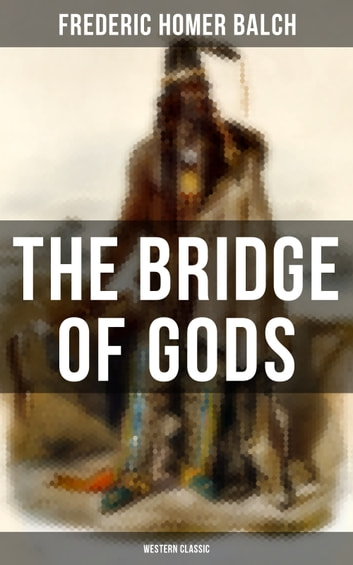 The Bridge of Gods (Western Classic) - A Tragic Love Story Set in the Beautiful Indian Oregon in the midst of the Native American Fight for Survival ebook by Frederic Homer Balch