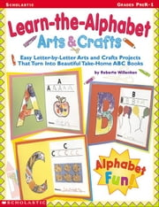 Learn-the-Alphabet Arts & Crafts: Easy Letter-by-Letter Arts and Crafts Projects That Turn Into Beautiful Take-Home ABC Books ebook by Willenken, Roberta