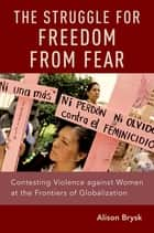 The Struggle for Freedom from Fear - Contesting Violence against Women at the Frontiers of Globalization ebook by Alison Brysk