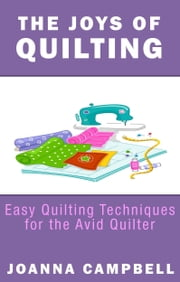 The Joys of Quilting: Easy Quilting Techniques for the Avid Quilter ebook by Joanna Campbell