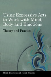 Using Expressive Arts to Work with Mind, Body and Emotions - Theory and Practice ebook by Mark Pearson,Helen Wilson