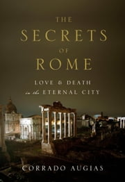 The Secrets of Rome - Love and Death in the Eternal City ebook by Corrado Augias,A. Lawrence Jenkens