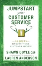 Jumpstart Your Customer Service - 10 Jolts to Boost Your Customer Service ebook by Shawn Doyle, CSP, Lauren Anderson